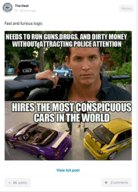 Step up your game! Car Throttle App: The  est  Memes  16 hours ago  Fast and furious logic  NEEDSTORUN GUNS,DRUGS, AND DIRTY MONEY  WITHOUTATTRACTINGPOLICE ATTENTION  HIRES THEMOSTCONSPICUOUS  CARSINTHE WORLD  View full post  2 comments  a 54 points Step up your game! Car Throttle App