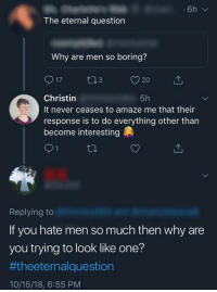 never ceases to amaze me: The eternal question  Why are men so boring?  Christin  It never ceases to amaze me that their  response is to do everything other than  become interesting  5h  Replying to  If you hate men so much then why are  you trying to look like one?  ##theeternalquestion  10/15/18, 6:55 PM