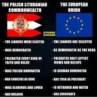 dominations: THE EUROPEAN  THE POLISH LITHUANIAN  UNION  COMMONWEALTH  FBIPOLEMICAL  POLISH MEMES  THE LEADERS ARE SELECTED  THE LEADERS WERE ELECTED  AS DEMOCRATIC AS THE USSR  WAS DEMOCRATIC  TOLERATES ONLYLEFTIST  TOLERATED EVERY KIND OF  VIEWS AND BELIEFS  FAITH AND BELIEF  WAS POLISH DOMINATED  IS GERMAN DOMINATED  HAD SOBIESKI ASKING  -HASTUSKAS PRESIDENT  IS RETARDED AND HATED  WAS GLORIOUS AND LOVED  HAS EUROCRATS  HAD HUSARIA