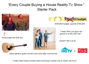"""The """"Every Couple Buying a House Reality TV Show"""" Starter Pack: The """"Every Couple Buying a House Reality TV Show"""" Starter Pack"""
