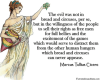 Cicero: The evil was not in  bread and circuses, per se,  but in the willingness of the people  to sell their rights as free mein  for full bellies and the  excitement of the games  which would serve to distract them  from the other human hungers  which bread and circuses  can never appease.  Marcus Tullius Cicero  Fiveminutevacations.com