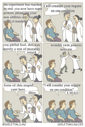 """wonder twins clinic: the experiment has reached  i will consider your request  its end. you now have super  powers. please use your  new abilities only for the  good of mankind  on onę condițion  you pitiful fool. this was  merely a test of morality  retard  wonder twin powers  activate  HA  HA  """"i will consider your request  form of: this stupid  on one condition""""  (LMAO  cunt here  ditto  HA  HA  SKELETONCLAW.COM  @SKELETON_CLAW wonder twins clinic"""