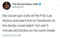 The American Dream (via /r/BlackPeopleTwitter): The Extraordinary Xilla  @BlogXilla  My cousin got a job at the Frito Lay  factory and went live on Facebook so  the family could watch him eat 5  minute old Doritos on his lunch break.  8/14/18, 8:13 AM The American Dream (via /r/BlackPeopleTwitter)