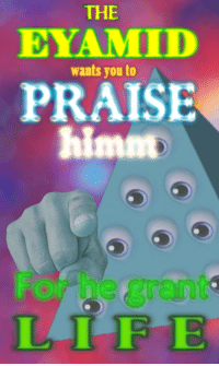 """Life, Reddit, and Com: THE  EYAMID  wants you to  PRAISE  himn  For h  LIFE  gran <p>[<a href=""""https://www.reddit.com/r/surrealmemes/comments/80fgxc/the_eyamid/"""">Src</a>]</p>"""