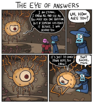 Very Wholesome Eye: THE EYE OF ANSWERS  I AM ETERNAL  I KNOW ALL AND SEE AL  You MAY ASK ONE QUESTION  BUT IF SOMEONE HAS ASKED,  IT BEFORE, I WIu  DESTROY You  VH, HOw  ARE You?  IT'S JUST SO LONELr  DOWN HERE, You  KNOW?  THAT  SUCKS  MAN Very Wholesome Eye