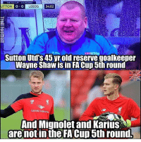 Memes, 🤖, and Fa Cup: THE FA CUP 4TH ROUND  UTTON  O O LEEDS  34:02  Sutton Utd's 45 yr old reserve goalkeeper  Wayne Shawisin FA Cup 5th round  Garuda I  LEC  And Mignolet and Karius  are not in the FA Cup 5th round. 😂😂