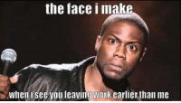 leaving work: the face I make  when i see you leaving work earlier than me