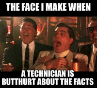 Techniciaaaaans A-WHOOP A-WHOOP!  -SS *Credit to Anthony for the meme.: THE FACE IMAKE WHEN  A TECHNICIAN IS  BUTTHURT ABOUT THE FACTS Techniciaaaaans A-WHOOP A-WHOOP!  -SS *Credit to Anthony for the meme.