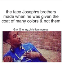Funny, Love, and Meme: the face Joseph's brothers  made when he was given the  coat of many colors & not them  IG funny.christian.memes This is so funny 😂 I love @funny.christian.memes