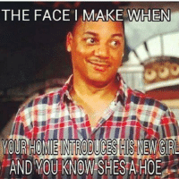 You A Hoe Meme: THE FACE MAKE WHEN  AND YOU KNOW SHES A HOE
