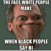 THE FACE WHITE PEOPLE  MAKE  WHEN BLACK PEOPLE  SAY HI why is this so accurate 😂