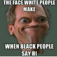 black people memes: THE FACE WHITE PEOPLE  MAKE  WHEN BLACK PEOPLE  SAY HI