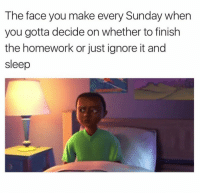 Homework, Sunday, and Sleep: The face you make every Sunday whern  you gotta decide on whether to finish  the homework or just ignore it and  sleep