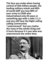 """Marxist, Ussr, and Gdp: The face you make when having  control of 350 million people, the  leading military minds and 60%  of world GDP you lose 80% of  your army to USSR who  industrialised only 20 years or  something ago with a ratio 1:1.3  and you still hear the Right calling  calling Communists  """"untermensch"""" but you realise  the irony of the whole thing and  it hurts because it is you who was  untermensch the entire time."""