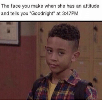 """Attitude, She, and Face: The face you make when she has an attitude  and tells you """"Goodnight"""" at 3:47PM"""