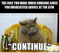 Face, The Face, and Go On: THE FACE YOU MAKE WHEN SOMEONE GIVES  YOU UNSOLICITED ADVICE ATTHE GYM  CONTINUED  meme crunch com Go on...