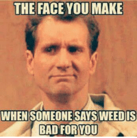 .: THE FACE YOU MAKE  WHEN SOMEONE SAYS WEEDIS  BAD FOR TOU .