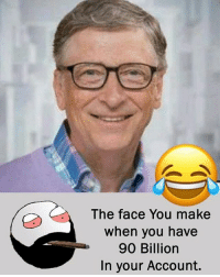 Be Like, Meme, and Memes: The face You make  when you have  90 Billiorn  In your Account. Twitter: BLB247 Snapchat : BELIKEBRO.COM belikebro sarcasm meme Follow @be.like.bro