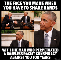 Yep.: THE FACE YOU MAKE WHEN  YOU HAVE TO SHAKE HANDS  WITH THE MAN WHO PERPETUATED  A BASELESS RACIST CONSPIRACY  AGAINST YOU FOR YEARS  Tuther98 Yep.