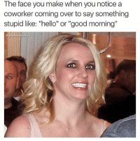 """Funny, Hello, and Memes: The face you make when you notice a  coworker coming over to say something  stupid like: """"hello"""" or """"good morning"""" SarcasmOnly"""
