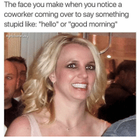 "Funny, Hello, and Good Morning: The face you make when you notice a  coworker coming over to say something  stupid like: ""hello"" or ""good morning"" 😡"