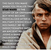 A different perspective: THE FACE YOU MAKE  WHEN YOU REALIZE THAT  STAR WARS  STORY OF AN ORPHANED  BOY WHO BECAME  RADICALIZED AFTERA  MILITARY STRIKE KILLS  HIS FAMILY. HE IS  INDOCTRINATED INTO  AN ANCIENT RELIGION,  JOINS A BAND OF  INSURGENTS, AND  CARRIES OUTA  TERRORIST ATTACK THAT  KILLS 300,000 PEOPLE.  IS THE A different perspective