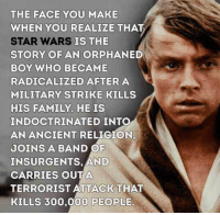 Family, Star Wars, and Star: THE FACE YOU MAKE  WHEN YOU REALIZE THAT  STAR WARS IS THE  STORY OF AN ORPHANED  BOY WHO BECAME  RADICALIZED AFTERA  MILITARY STRIKE KILLS  HIS FAMILY. HE IS  INDOCTRINATED INTO  AN ANCIENT RELIGION.  JOINS A BAND OF  INSURGENTS, AND  CARRIES OUT A  TERRORIST ATTACK THAT  KILLS 300,000 PEOPLE.