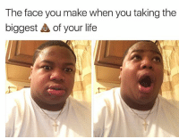 Life, Memes, and 🤖: The face you make when you taking the  biggest of your life  0.0 😂
