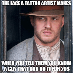 31 Hilarious Memes Anyone With A Tattoo Needs To See. | Someecards Memes: THE FACEA TATTOO ARTIST MAKES  WHEN YOUTELL THEM YOUKNOW  A GUY THAT CAN DO IT FOR 20S  mgip.coM 31 Hilarious Memes Anyone With A Tattoo Needs To See. | Someecards Memes