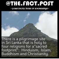 """Memes, Muslim, and Buddha: @THE FACT POST  youR DAJLy DOSE OF KNOWLEDGE  here is a pilgrimage site  in Sri Lanka that is holy to  four religions for a"""" sacred  footprint Hinduism, Islam  Buddhism and Christianity For Buddhists, the 5ft 11 inch footprint on a rock atop the peak is Lord Buddha's; Hindus trace it back to Shiva. It is also attributed to be St Thomas the Apostle's by the Portuguese. Muslims and Christians, meanwhile, believe that footprint belongs to Prophet Adam. Follow us for more @the.fact.post facts"""