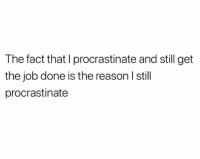 procrastinate: The fact that I procrastinate and still get  the job done is the reason I still  procrastinate