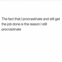 Procrastination: The fact that I procrastinate and still get  the job done is the reason I stil  procrastinate