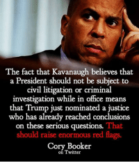 Twitter, Help, and Justice: The fact that Kavanaugh believes that  a President should not be subject to  civil litigation or criminal  investigation while in office means  that Trump just nominated a justice  who has already reached conclusions  on these serious questions.  That  should raise enormous red flags.  Cory Booker  on Twitter #HateLiberalsBiteMe  Ask everyone you see today if they're registered to vote.  If not, help them do it!!!