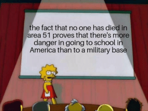 And that's a fact: the fact that no one has died in  area 51 proves that there's more  danger in going to school in  America than to a military base And that's a fact
