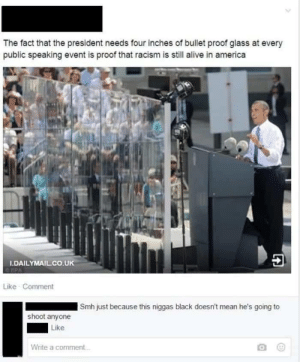 Alive, America, and Racism: The fact that the president needs four inches of bullet proof glass at every  public speaking event is proof that racism is still alive in america  秒4  DAILYMAIL.CO.UK  Like Comment  Smh just because this niggas black doesn't mean he's going to  shoot anyone  Like  Write a comment ooohhh shoot.