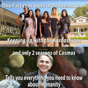 We're doomed by DickFromAccountings FOLLOW HERE 4 MORE MEMES.: The Fact that there are 14 seasons of  Keeping up with the Kardashians  SCE-TECH  and only 2 seasons of Cosmos  Tells you everythingyou need to know  aboutHumanity We're doomed by DickFromAccountings FOLLOW HERE 4 MORE MEMES.