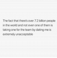 Dating, World, and MeIRL: The fact that there's over 7.2 billion people  in the world and not even one of them is  taking one for the team by dating me is  extremely unacceptable meirl