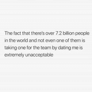 Dank, Dating, and Memes: The fact that there's over 7.2 billion people  in the world and not even one of them is  taking one for the team by dating me is  extremely unacceptable meirl by nameaboveallnames MORE MEMES
