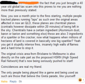 """Sparklers scattered over the countryside caused the bushfires: the fact that you just brought a 40  year old global tax scam into this proves to me you are nothing  more than previously stated.  Now, you see a month prior to the fires starting, multiple people  tracked planes running """"laps"""" as such over the original areas  affected in nsw an QLD, these planes are chemtrail planes  (contrails however dissipate within 20 minutes) of being left in  the sky. Chemtrails have a certain ingredient (Aluminium dust,  baron or barion and something else) these are also 3 ingredients  of a sparkler or fire cracker, now what happens when millions of  hectares of land is covered in basically one big sparkler? Yeah  you get it stupidly intense fires, insanely high walls of flames  and a hard time to stop it.  The original crisis area from Brisbane to Melbourne is also  directly on the sale part as the proposed HSRN (High Speed  Rail Network) that's now being seriously pushed to start!  Coincidences are real my friend.  The only people being played like a game and being used as  such are those that believe the Greta parade, like yourself!  Reply - 5h  Haha Sparklers scattered over the countryside caused the bushfires"""
