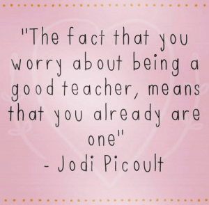 Teacher, Jodi Picoult, and You: The fact that you  worry about beind a  do od teacher, me ans  that yoy alre ady are  o ne  Jodi Picoult
