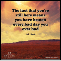 <3: The fact that you're  still here means  you have beaten  every bad day you  ever had  Jock Davis  ENCORE  IFE REDESIGN  Facebook.com/EncoreLR <3
