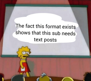 Text, Reason, and Format: The fact this format exists  shows that this sub needs,  text posts Just a reminder that this format is overused for a reason
