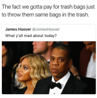 Mind=blown: The fact we gotta pay for trash bags just  to throw them same bags in the trash.  James Hoover @JvmesHoover  What y'all mad about today? Mind=blown