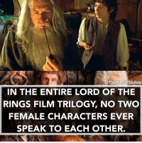 Did you know that?: @The FACTS bible  IN THE ENTIRE LORD OF THE  RINGS FILM TRILOGY NO TWO  FEMALE CHARACTERS EVER  SPEAK TO EACH OTHER. Did you know that?