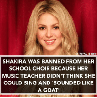 I wonder if the teacher still thinks that🤔: The FACTS bible  SHAKIRA WAS BANNED FROM HER  SCHOOL CHOIR BECAUSE HER  MUSIC TEACHER DIDN'T THINK SHE  COULD SING AND SOUNDED LIKE  A GOAT' I wonder if the teacher still thinks that🤔