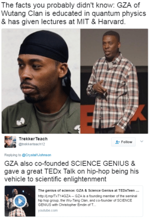 Bones, Facts, and Tumblr: The facts you probably didn't know: GZA of  Wutang Clan is educated in quantum physics  & has given lectures at MIT & Harvard.   TrekkerTeach  @trekkerteach12  Follow v  Replying to @Crystal1Johnson  GZA also co-founded SCIENCE GENIUS&  gave a great TEDx Talk on hip-hop being his  vehicle to scientific enlightenment  The genius of science: GZA & Science Genius at TEDxTeen.  http://j.mp/TxT14GZA GZA is a founding member of the seminal  hip hop group, the Wu-Tang Clan, and co-founder of SCIENCE  GENIUS with Christopher Emdin of T...  youtube.com  선珏 black-to-the-bones:    This is the kind of truth that nobody would tell you