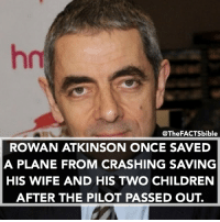 What's your favourite movie- programme you have seen Mr Atkinson in?: @The FACTSbible  ROWAN ATKINSON ONCE SAVED  A PLANE FROM CRASHING SAVING  HIS WIFE AND HIS TWO CHILDREN  AFTER THE PILOT PASSED OUT What's your favourite movie- programme you have seen Mr Atkinson in?