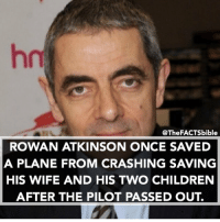 Follow @thefactsbible for amazing facts 😱: @The FACTSbible  ROWAN ATKINSON ONCE SAVED  A PLANE FROM CRASHING SAVING  HIS WIFE AND HIS TWO CHILDREN  AFTER THE PILOT PASSED OUT. Follow @thefactsbible for amazing facts 😱