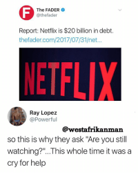 "Only a matter of time before they lock one Netflix account per IP address 😂😂😂: The FADER  @thefader  Report: Netflix is $20 billion in debt.  thefader.com/2017/07/31/net...  ETFLIX  Ray Lopez  @Powerful  @westafrikanman  so this is why they ask ""Are you still  watching?""..This whole time it was a  cry for hel,p Only a matter of time before they lock one Netflix account per IP address 😂😂😂"