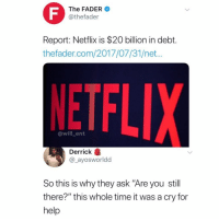 "Memes, Netflix, and Help: The FADER  @thefader  Report: Netflix is $20 billion in debt.  thefader.com/2017/07/31/net...  NETFL  @will_ent  Derrick  @_ayosworldd  So this is why they ask ""Are you still  there?"" this whole time it was a cry for  help Damn😂"
